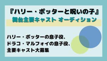 """""""舞台『ハリー・ポッターと呪いの子』主要キャスト オーディションの詳細情報"""