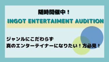 INGOT ENTERTAIMENT AUDITION(随時)