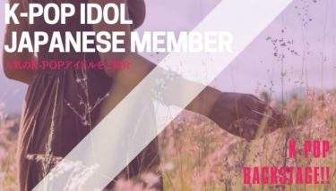 K-POP界で活躍している日本人メンバーが急増中!?|バックステージ(オーディション情報サイト)