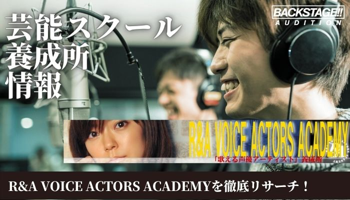 R&A VOICE ACTORS ACADEMYをリサーチ!声優、歌手を目指す方へ【芸能スクール・養成所情報】